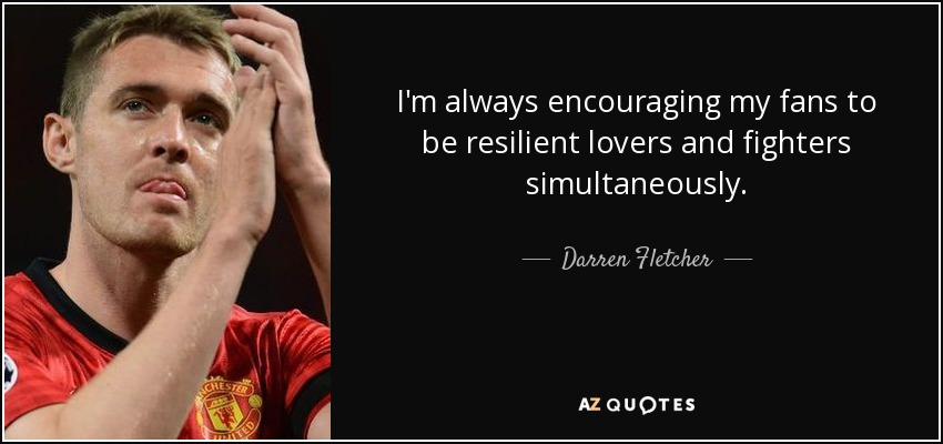I'm always encouraging my fans to be resilient lovers and fighters simultaneously. - Darren Fletcher