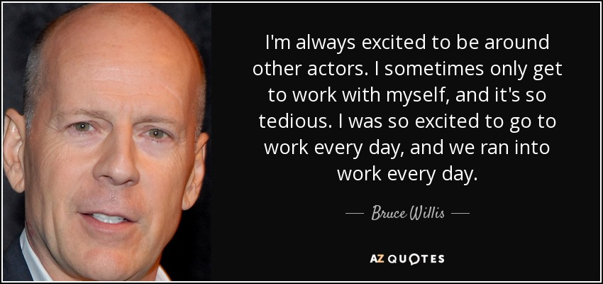 I'm always excited to be around other actors. I sometimes only get to work with myself, and it's so tedious. I was so excited to go to work every day, and we ran into work every day. - Bruce Willis