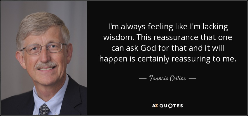 I'm always feeling like I'm lacking wisdom. This reassurance that one can ask God for that and it will happen is certainly reassuring to me. - Francis Collins