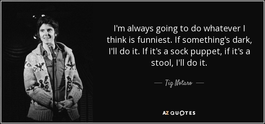 I'm always going to do whatever I think is funniest. If something's dark, I'll do it. If it's a sock puppet, if it's a stool, I'll do it. - Tig Notaro