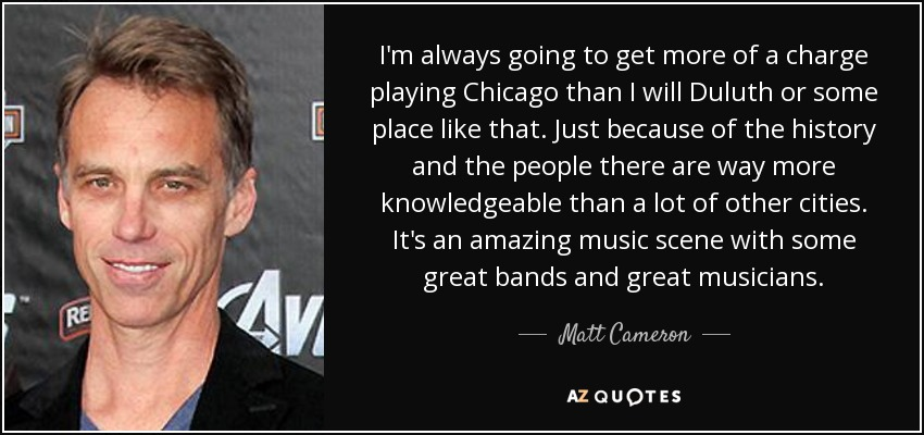 I'm always going to get more of a charge playing Chicago than I will Duluth or some place like that. Just because of the history and the people there are way more knowledgeable than a lot of other cities. It's an amazing music scene with some great bands and great musicians. - Matt Cameron