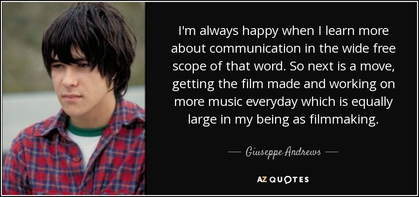 I'm always happy when I learn more about communication in the wide free scope of that word. So next is a move, getting the film made and working on more music everyday which is equally large in my being as filmmaking. - Giuseppe Andrews