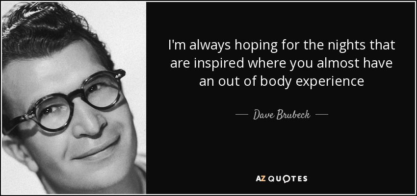 I'm always hoping for the nights that are inspired where you almost have an out of body experience - Dave Brubeck