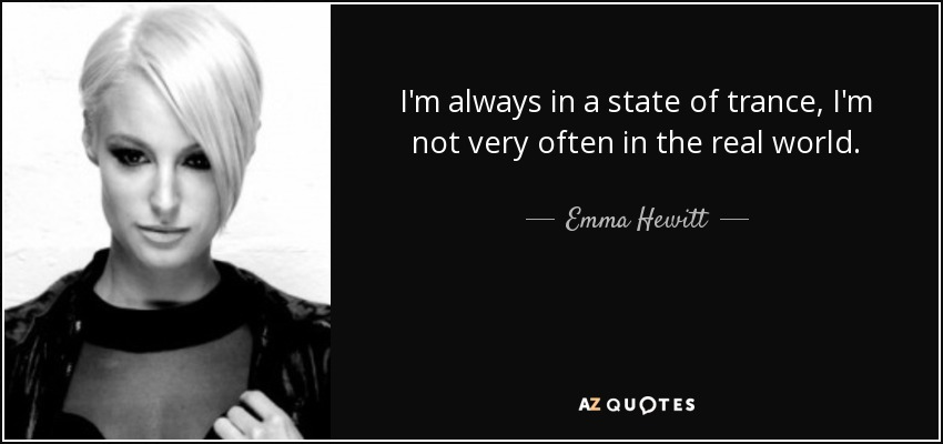 I'm always in a state of trance, I'm not very often in the real world. - Emma Hewitt
