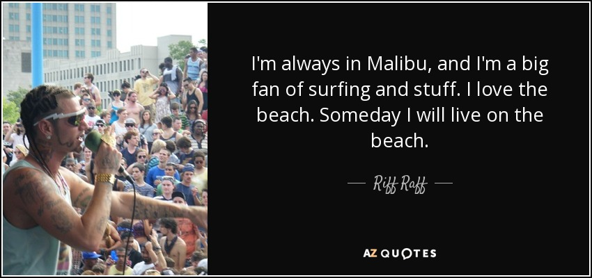 I'm always in Malibu, and I'm a big fan of surfing and stuff. I love the beach. Someday I will live on the beach. - Riff Raff