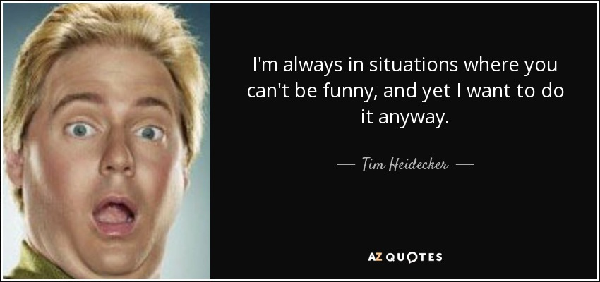 I'm always in situations where you can't be funny, and yet I want to do it anyway. - Tim Heidecker