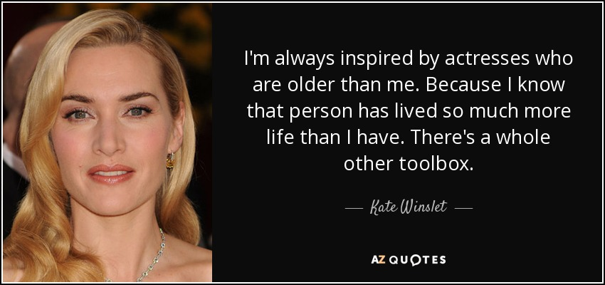 I'm always inspired by actresses who are older than me. Because I know that person has lived so much more life than I have. There's a whole other toolbox. - Kate Winslet