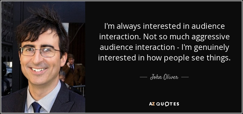 I'm always interested in audience interaction. Not so much aggressive audience interaction - I'm genuinely interested in how people see things. - John Oliver