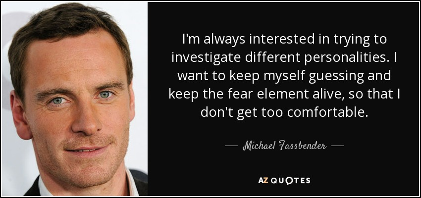 I'm always interested in trying to investigate different personalities. I want to keep myself guessing and keep the fear element alive, so that I don't get too comfortable. - Michael Fassbender