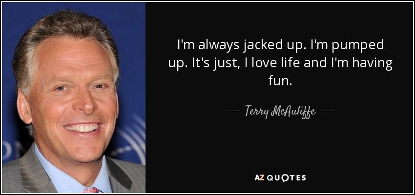 I'm always jacked up. I'm pumped up. It's just, I love life and I'm having fun. - Terry McAuliffe