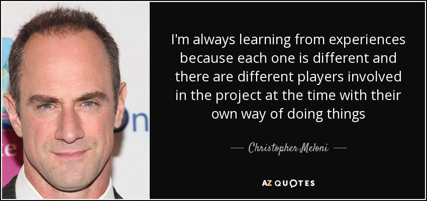 I'm always learning from experiences because each one is different and there are different players involved in the project at the time with their own way of doing things - Christopher Meloni