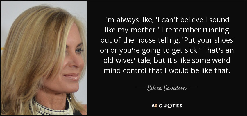 I'm always like, 'I can't believe I sound like my mother.' I remember running out of the house telling, 'Put your shoes on or you're going to get sick!' That's an old wives' tale, but it's like some weird mind control that I would be like that. - Eileen Davidson