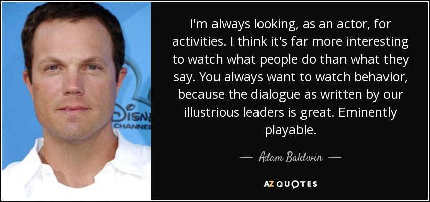 I'm always looking, as an actor, for activities. I think it's far more interesting to watch what people do than what they say. You always want to watch behavior, because the dialogue as written by our illustrious leaders is great. Eminently playable. - Adam Baldwin
