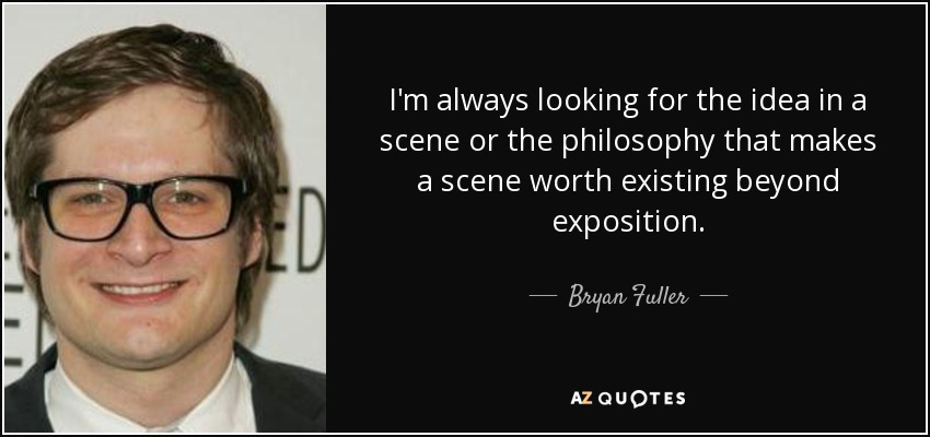 I'm always looking for the idea in a scene or the philosophy that makes a scene worth existing beyond exposition. - Bryan Fuller