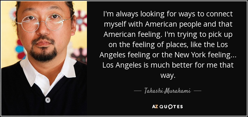 I'm always looking for ways to connect myself with American people and that American feeling. I'm trying to pick up on the feeling of places, like the Los Angeles feeling or the New York feeling... Los Angeles is much better for me that way. - Takashi Murakami