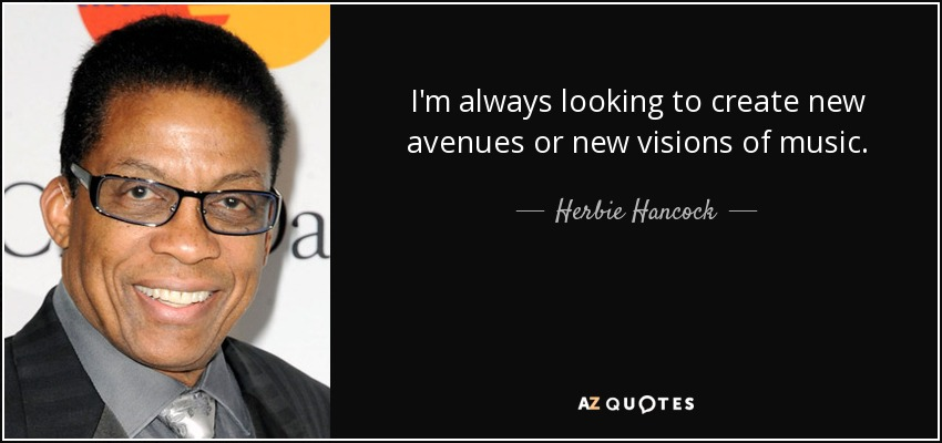 I'm always looking to create new avenues or new visions of music. - Herbie Hancock