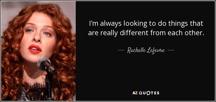 I'm always looking to do things that are really different from each other. - Rachelle Lefevre