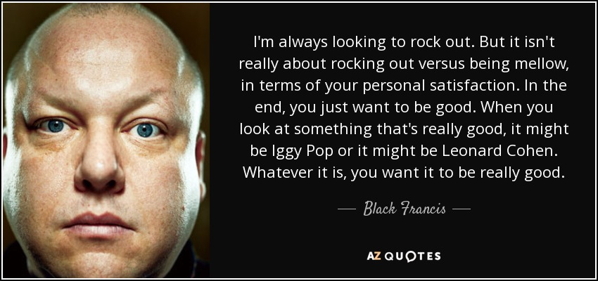 I'm always looking to rock out. But it isn't really about rocking out versus being mellow, in terms of your personal satisfaction. In the end, you just want to be good. When you look at something that's really good, it might be Iggy Pop or it might be Leonard Cohen. Whatever it is, you want it to be really good. - Black Francis