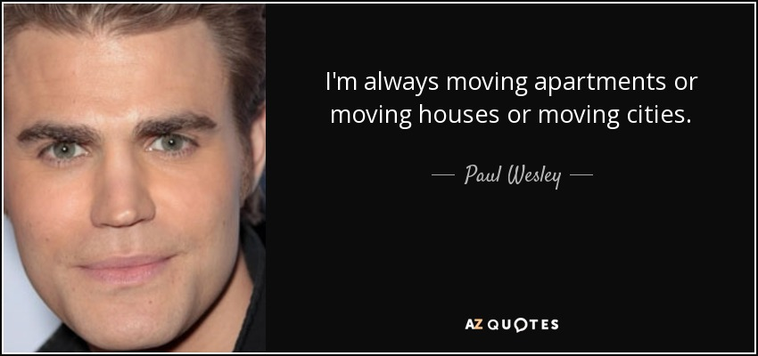 I'm always moving apartments or moving houses or moving cities. - Paul Wesley