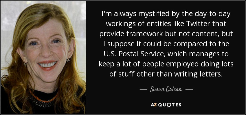 I'm always mystified by the day-to-day workings of entities like Twitter that provide framework but not content, but I suppose it could be compared to the U.S. Postal Service, which manages to keep a lot of people employed doing lots of stuff other than writing letters. - Susan Orlean