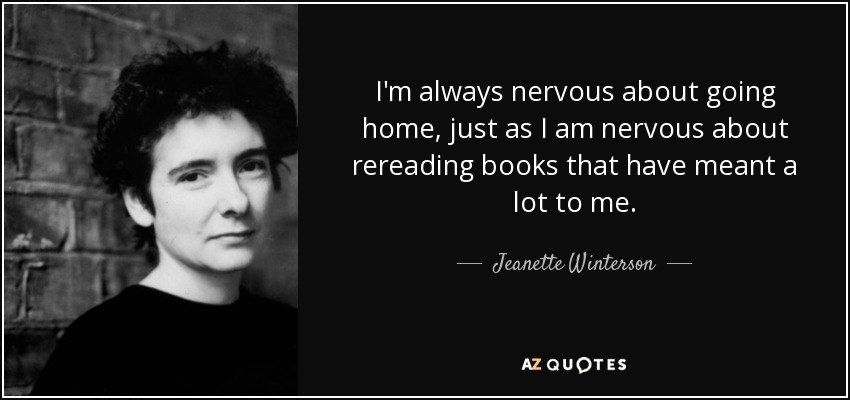 I'm always nervous about going home, just as I am nervous about rereading books that have meant a lot to me. - Jeanette Winterson