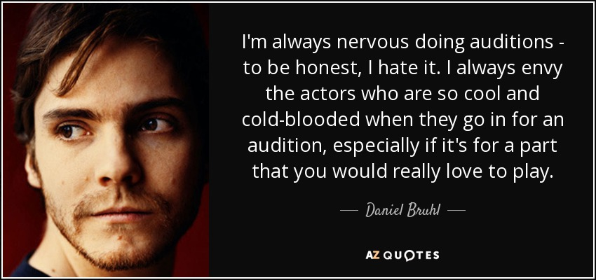 I'm always nervous doing auditions - to be honest, I hate it. I always envy the actors who are so cool and cold-blooded when they go in for an audition, especially if it's for a part that you would really love to play. - Daniel Bruhl