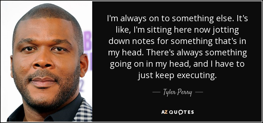 I'm always on to something else. It's like, I'm sitting here now jotting down notes for something that's in my head. There's always something going on in my head, and I have to just keep executing. - Tyler Perry