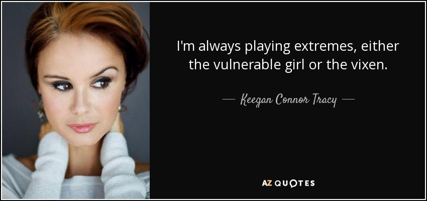 I'm always playing extremes, either the vulnerable girl or the vixen. - Keegan Connor Tracy