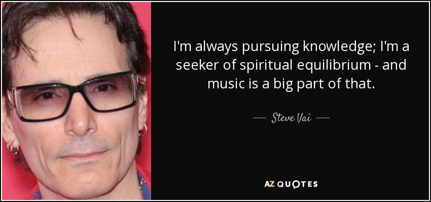 I'm always pursuing knowledge; I'm a seeker of spiritual equilibrium - and music is a big part of that. - Steve Vai