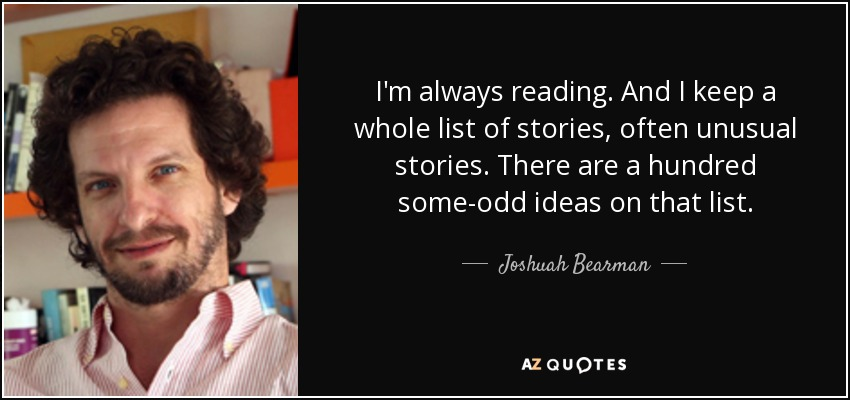 I'm always reading. And I keep a whole list of stories, often unusual stories. There are a hundred some-odd ideas on that list. - Joshuah Bearman