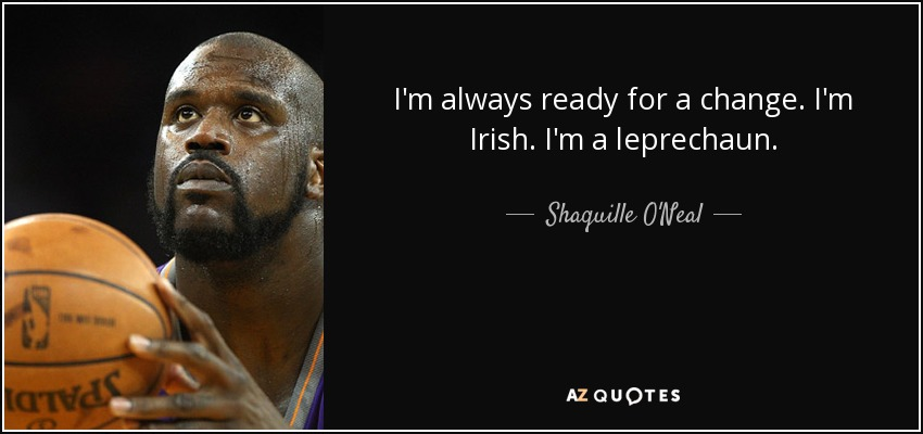 I'm always ready for a change. I'm Irish. I'm a leprechaun. - Shaquille O'Neal