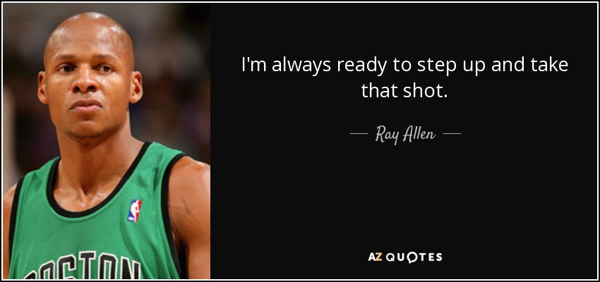 I'm always ready to step up and take that shot. - Ray Allen
