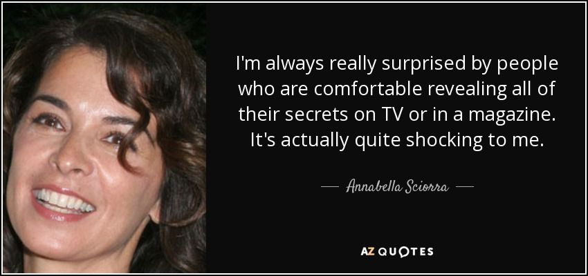 I'm always really surprised by people who are comfortable revealing all of their secrets on TV or in a magazine. It's actually quite shocking to me. - Annabella Sciorra