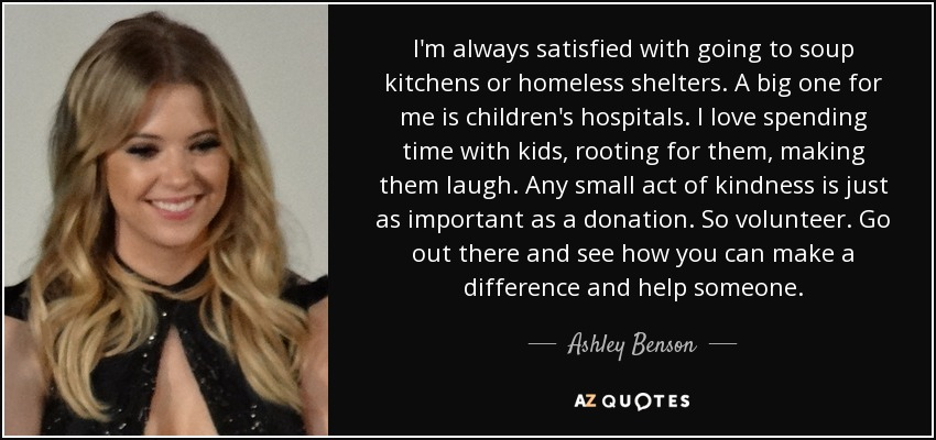 Ashley Benson Quote I M Always Satisfied With Going To Soup Kitchens Or Homeless