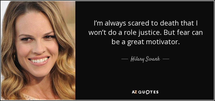 I'm always scared to death that I won't do a role justice. But fear can be a great motivator. - Hilary Swank