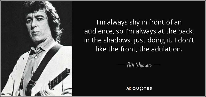I'm always shy in front of an audience, so I'm always at the back, in the shadows, just doing it. I don't like the front, the adulation. - Bill Wyman