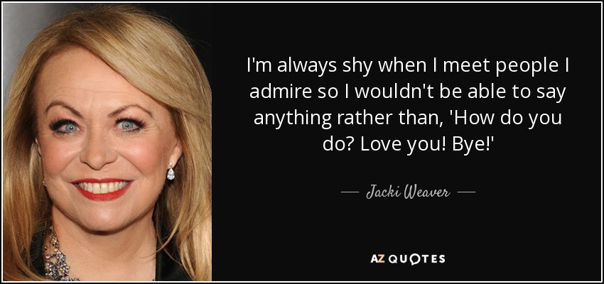 I'm always shy when I meet people I admire so I wouldn't be able to say anything rather than, 'How do you do? Love you! Bye!' - Jacki Weaver