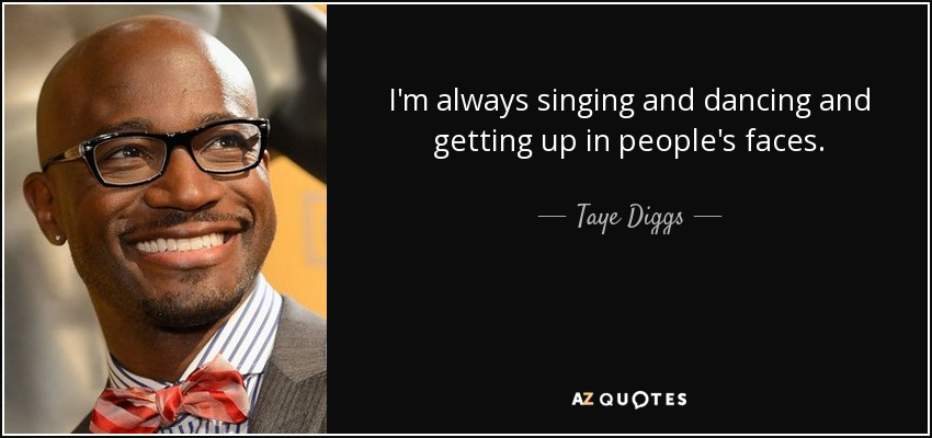 I'm always singing and dancing and getting up in people's faces. - Taye Diggs