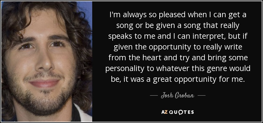 I'm always so pleased when I can get a song or be given a song that really speaks to me and I can interpret, but if given the opportunity to really write from the heart and try and bring some personality to whatever this genre would be, it was a great opportunity for me. - Josh Groban