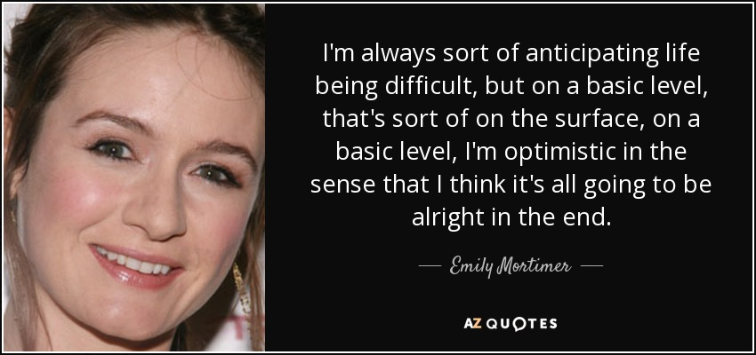I'm always sort of anticipating life being difficult, but on a basic level, that's sort of on the surface, on a basic level, I'm optimistic in the sense that I think it's all going to be alright in the end. - Emily Mortimer