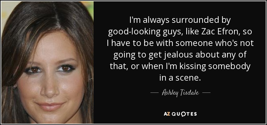 I'm always surrounded by good-looking guys, like Zac Efron, so I have to be with someone who's not going to get jealous about any of that, or when I'm kissing somebody in a scene. - Ashley Tisdale