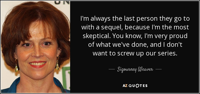 I'm always the last person they go to with a sequel, because I'm the most skeptical. You know, I'm very proud of what we've done, and I don't want to screw up our series. - Sigourney Weaver
