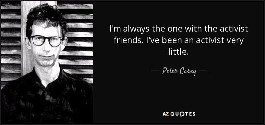 I'm always the one with the activist friends. I've been an activist very little. - Peter Carey