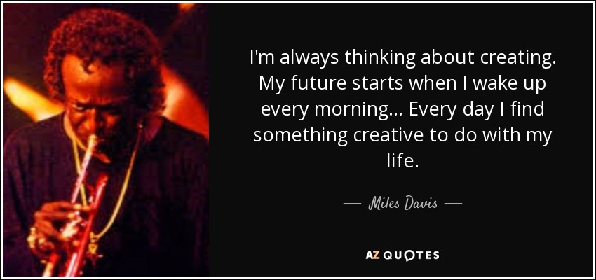 I'm always thinking about creating. My future starts when I wake up every morning... Every day I find something creative to do with my life. - Miles Davis
