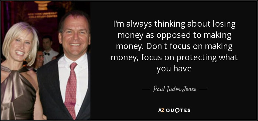 I'm always thinking about losing money as opposed to making money. Don't focus on making money, focus on protecting what you have - Paul Tudor Jones