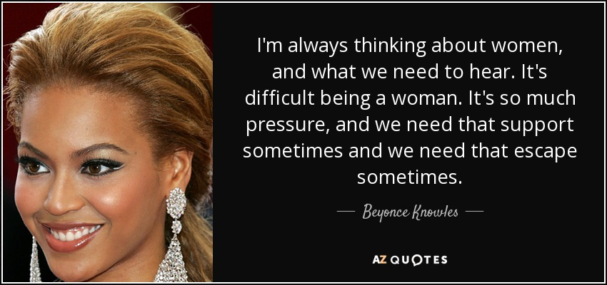 I'm always thinking about women, and what we need to hear. It's difficult being a woman. It's so much pressure, and we need that support sometimes and we need that escape sometimes. - Beyonce Knowles