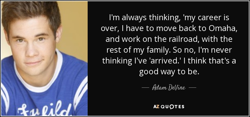I'm always thinking, 'my career is over, I have to move back to Omaha, and work on the railroad, with the rest of my family. So no, I'm never thinking I've 'arrived.' I think that's a good way to be. - Adam DeVine