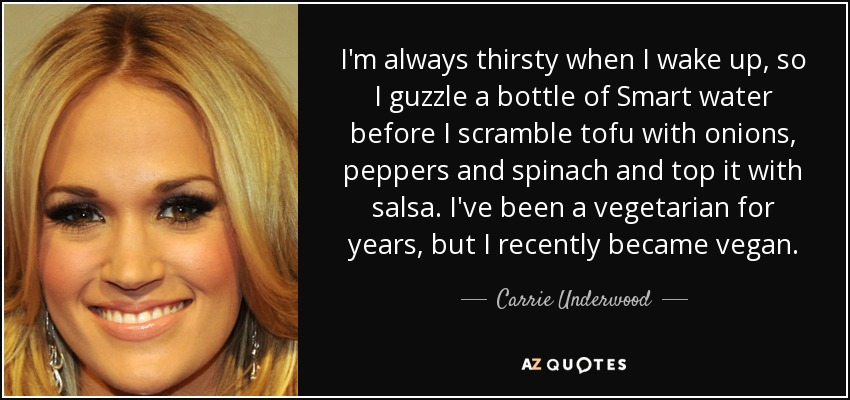 I'm always thirsty when I wake up, so I guzzle a bottle of Smart water before I scramble tofu with onions, peppers and spinach and top it with salsa. I've been a vegetarian for years, but I recently became vegan. - Carrie Underwood
