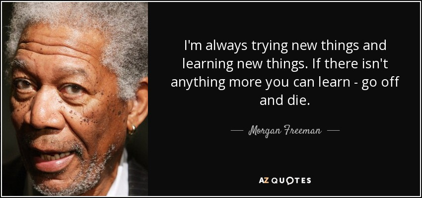 10 Rumi Quotes Ancient Wisdom For Today S Happiness: Morgan Freeman Quote: I'm Always Trying New Things And