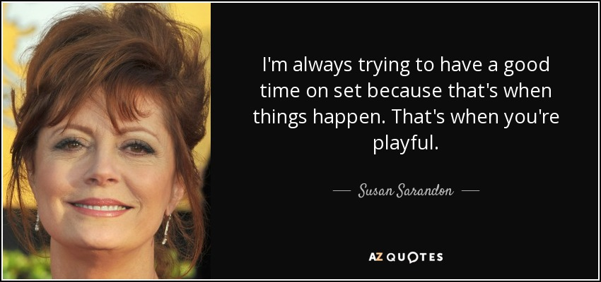 I'm always trying to have a good time on set because that's when things happen. That's when you're playful. - Susan Sarandon